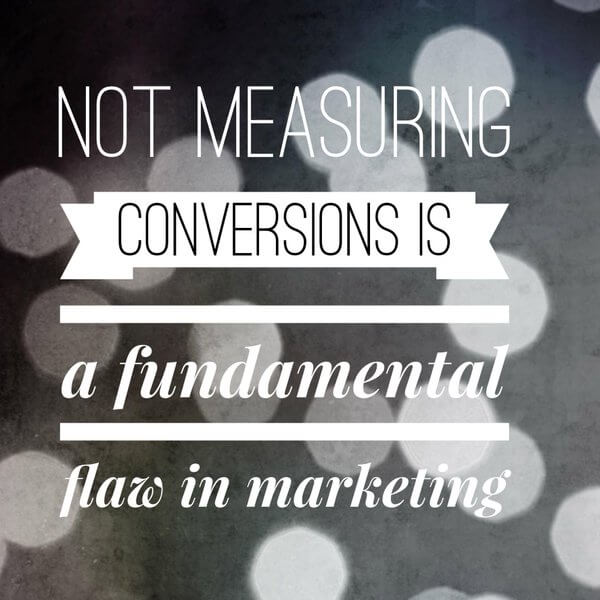 Not measuring conversions is a fundamental flaw in marketing
