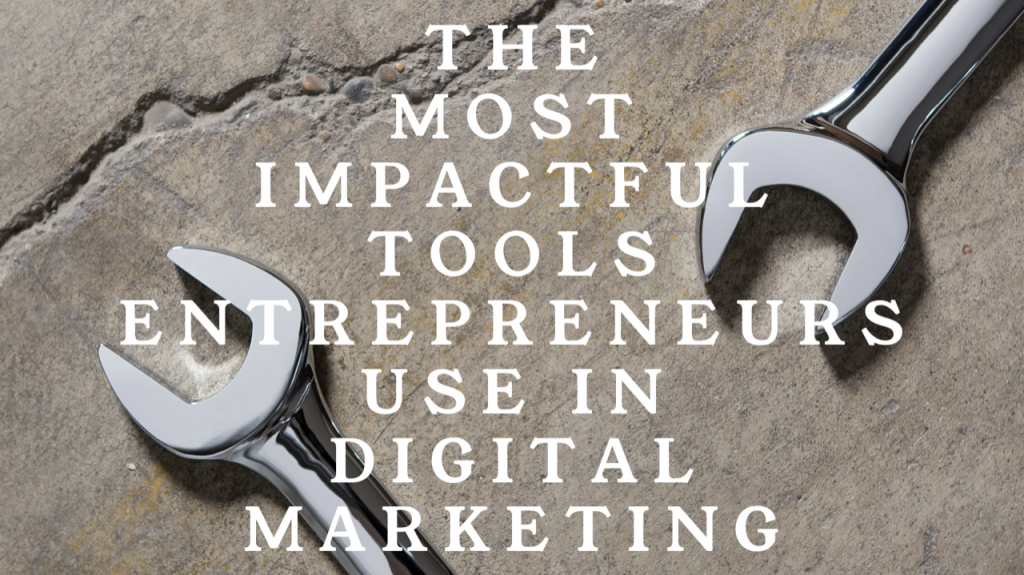 The Most Impactful Tools Entrepreneurs Use In Digital Marketing